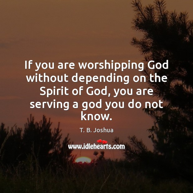 If you are worshipping God without depending on the Spirit of God, T. B. Joshua Picture Quote