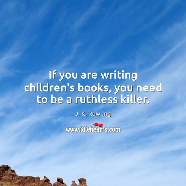 If you are writing children's books, you need to be a ruthless killer. Image