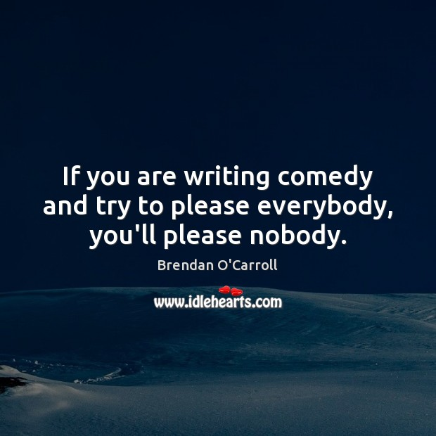 Image, If you are writing comedy and try to please everybody, you'll please nobody.