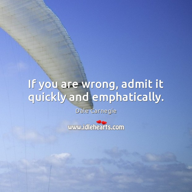 If you are wrong, admit it quickly and emphatically. Image