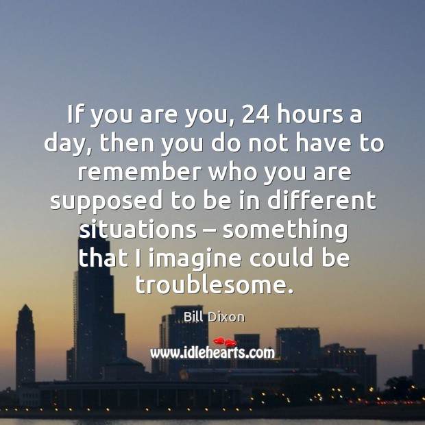 Image, If you are you, 24 hours a day, then you do not have to remember who you are supposed