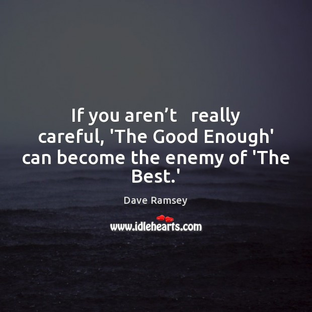 If you aren't   really careful, 'The Good Enough' can become the enemy of 'The Best.' Enemy Quotes Image