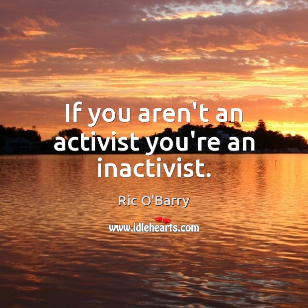 If you aren't an activist you're an inactivist. Image