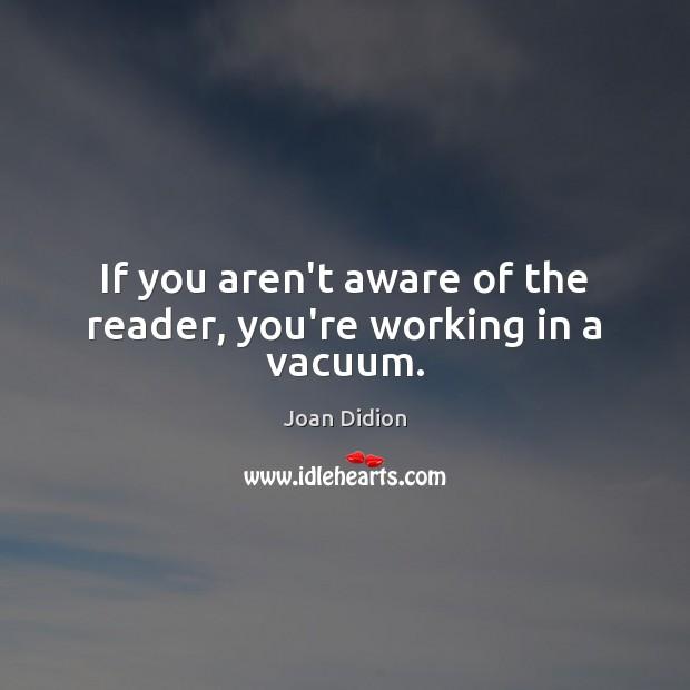 If you aren't aware of the reader, you're working in a vacuum. Joan Didion Picture Quote