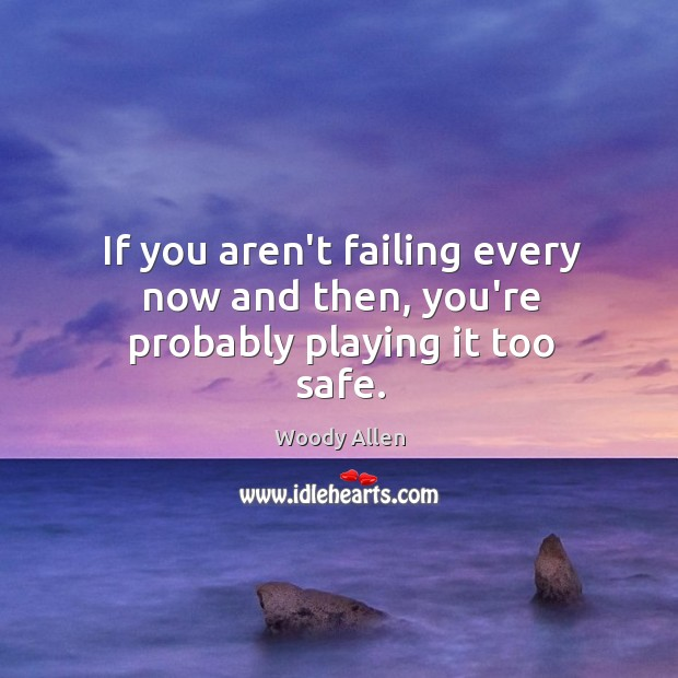 If you aren't failing every now and then, you're probably playing it too safe. Image