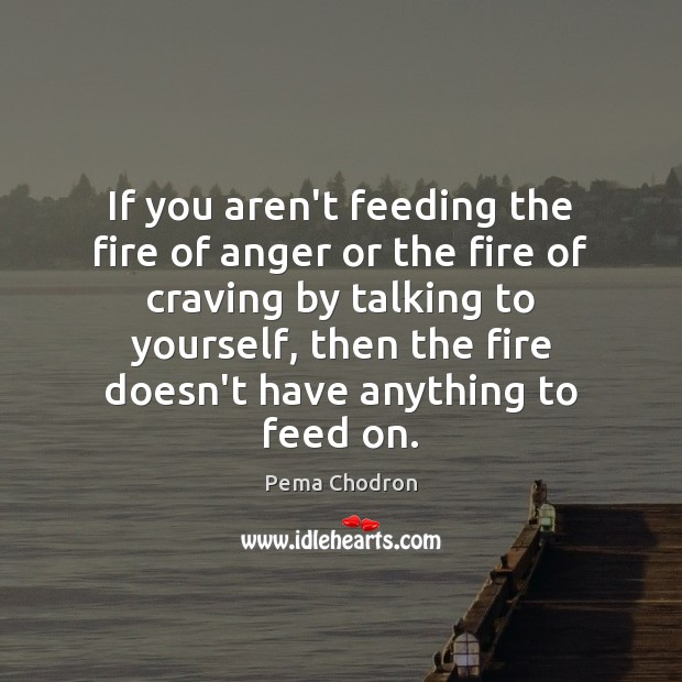 Image, If you aren't feeding the fire of anger or the fire of