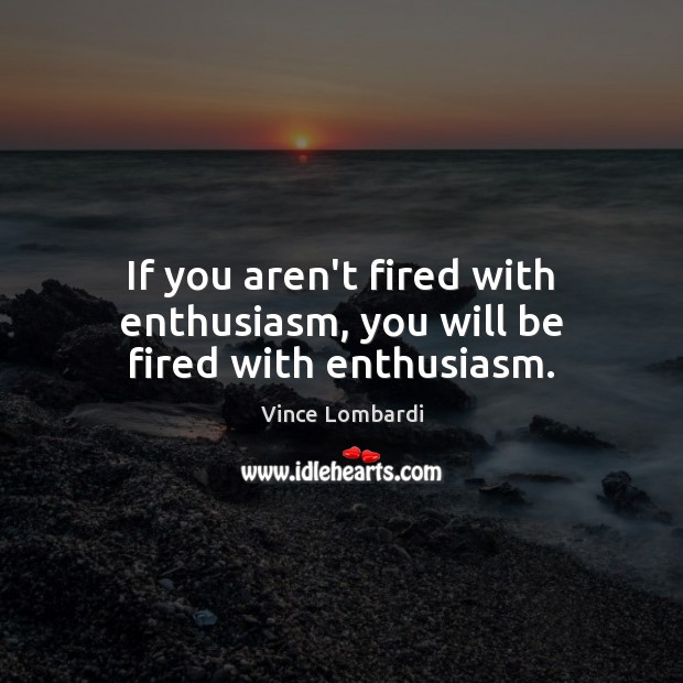 Image, If you aren't fired with enthusiasm, you will be fired with enthusiasm.