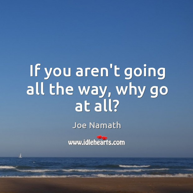 If you aren't going all the way, why go at all? Joe Namath Picture Quote