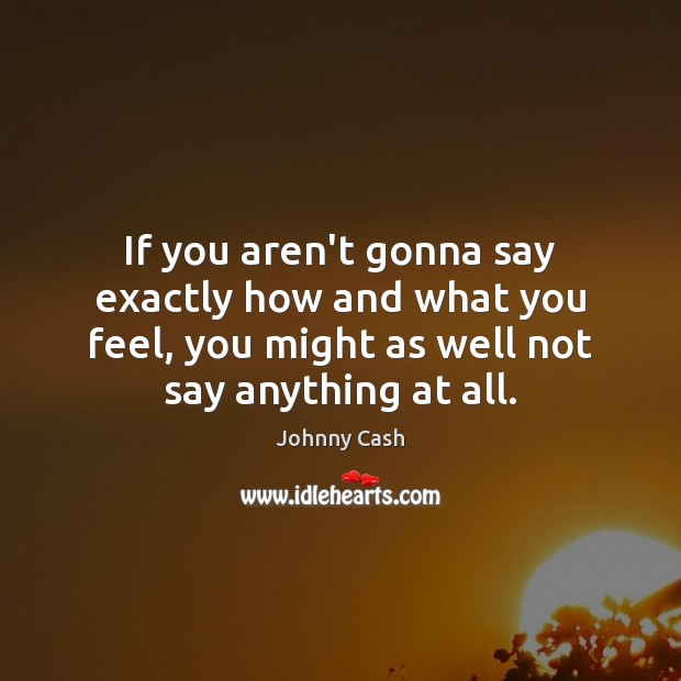 If you aren't gonna say exactly how and what you feel, you Johnny Cash Picture Quote