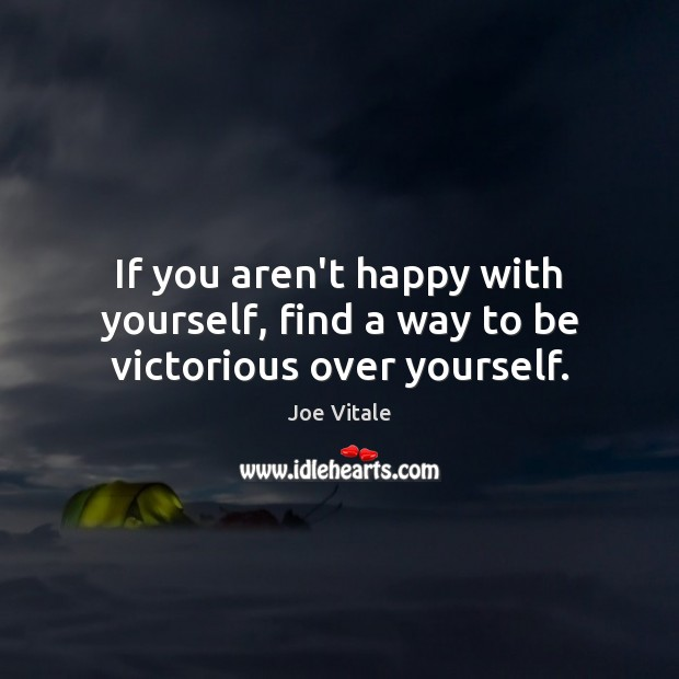 If you aren't happy with yourself, find a way to be victorious over yourself. Image