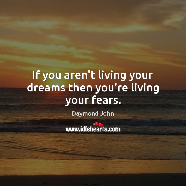 If you aren't living your dreams then you're living your fears. Image