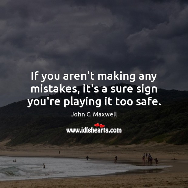 If you aren't making any mistakes, it's a sure sign you're playing it too safe. John C. Maxwell Picture Quote