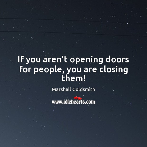 If you aren't opening doors for people, you are closing them! Image