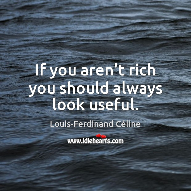If you aren't rich you should always look useful. Louis-Ferdinand Céline Picture Quote