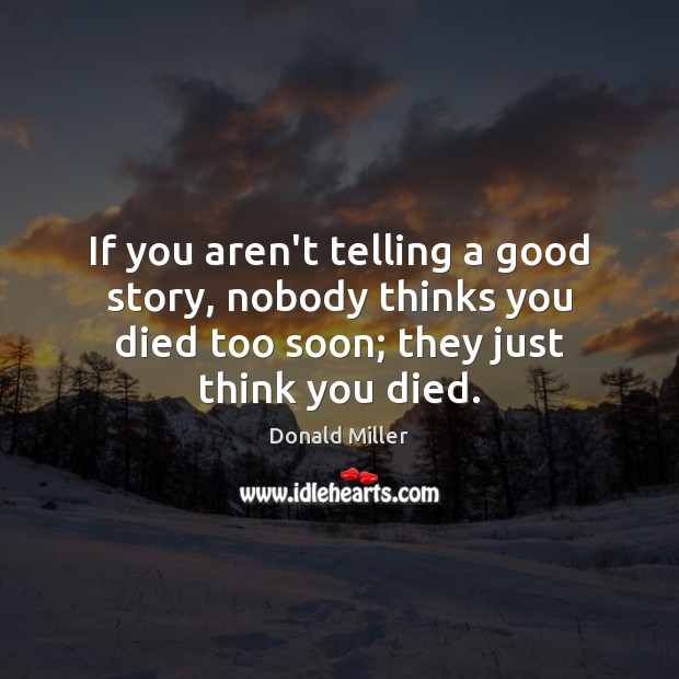 If you aren't telling a good story, nobody thinks you died too Donald Miller Picture Quote