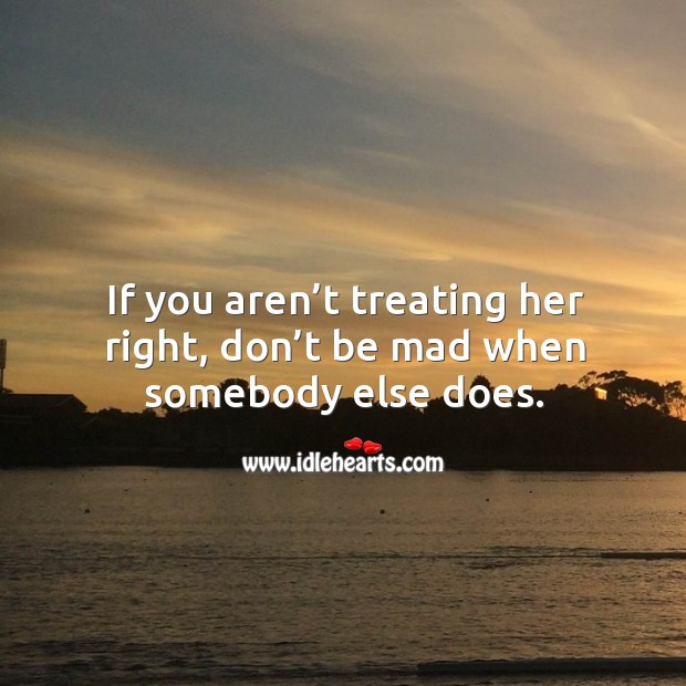 If you aren't treating her right, don't be mad when somebody else does. Image