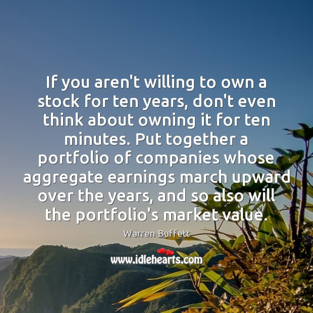 If you aren't willing to own a stock for ten years, don't Image