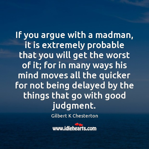 Image, If you argue with a madman, it is extremely probable that you