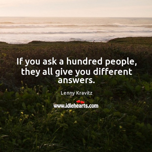 If you ask a hundred people, they all give you different answers. Image