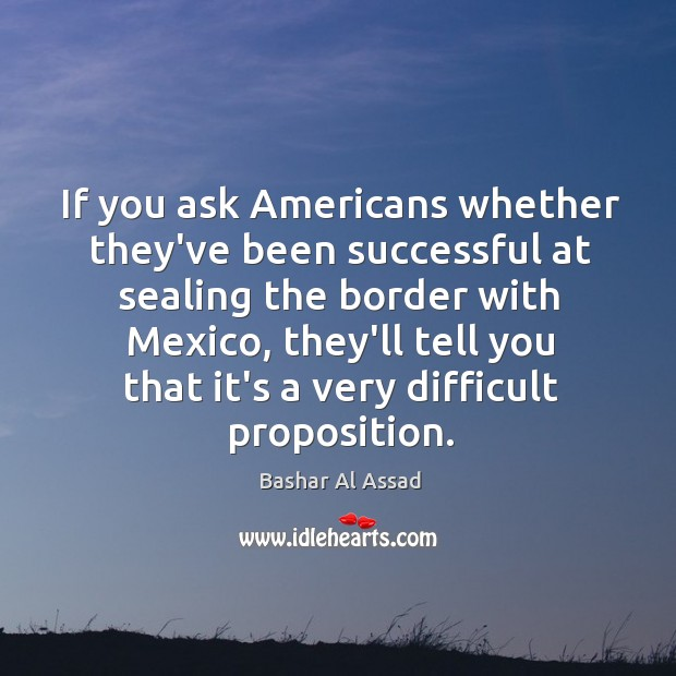 If you ask Americans whether they've been successful at sealing the border Bashar Al Assad Picture Quote