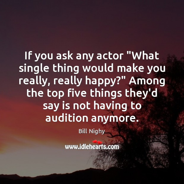 """If you ask any actor """"What single thing would make you really, Bill Nighy Picture Quote"""