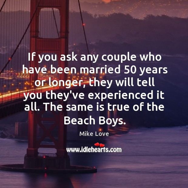 If you ask any couple who have been married 50 years or longer, Mike Love Picture Quote