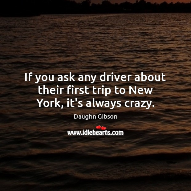 If you ask any driver about their first trip to New York, it's always crazy. Image