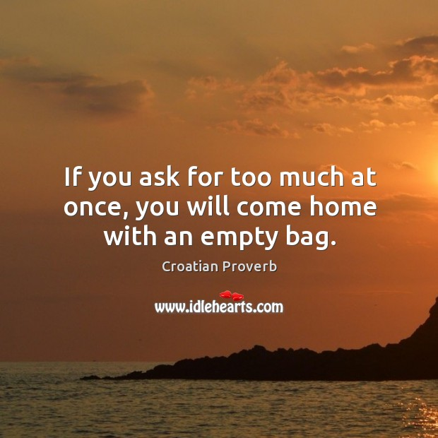 If you ask for too much at once, you will come home with an empty bag. Croatian Proverbs Image