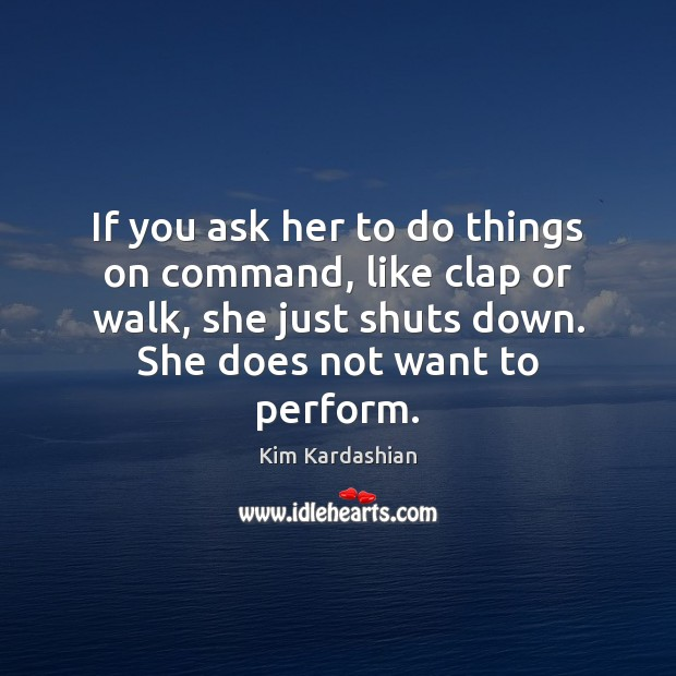 If you ask her to do things on command, like clap or Kim Kardashian Picture Quote