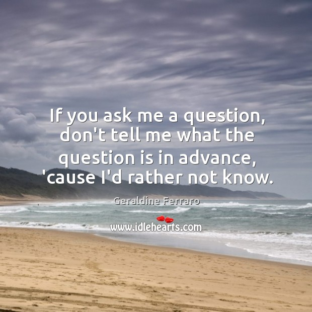 If you ask me a question, don't tell me what the question Geraldine Ferraro Picture Quote