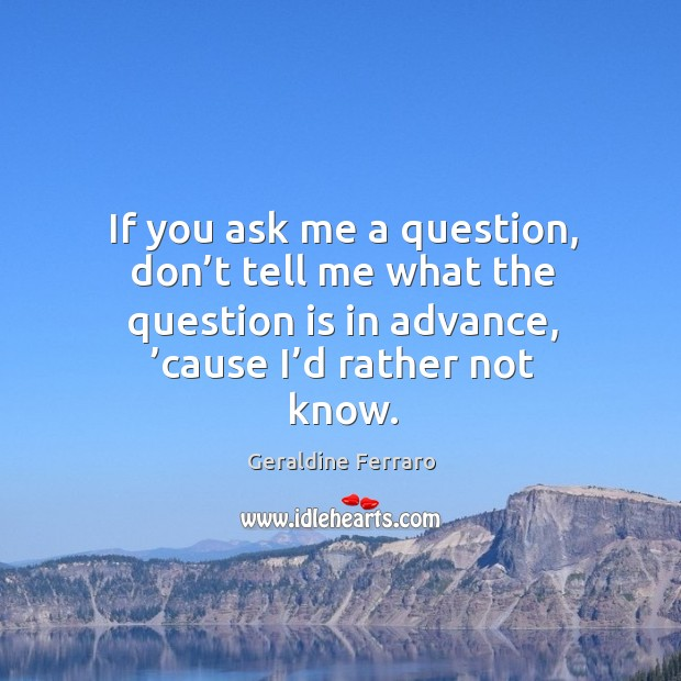 If you ask me a question, don't tell me what the question is in advance, 'cause I'd rather not know. Geraldine Ferraro Picture Quote
