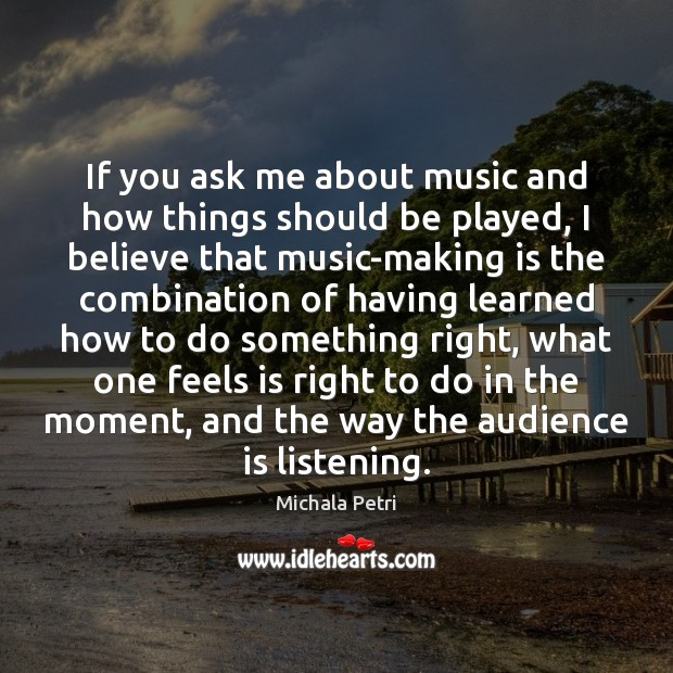 If you ask me about music and how things should be played, Michala Petri Picture Quote