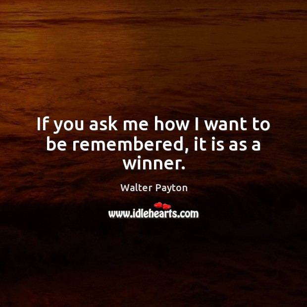 If you ask me how I want to be remembered, it is as a winner. Walter Payton Picture Quote