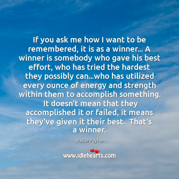 If you ask me how I want to be remembered, it is Walter Payton Picture Quote