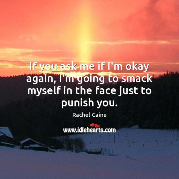 If you ask me if I'm okay again, I'm going to smack myself in the face just to punish you. Rachel Caine Picture Quote