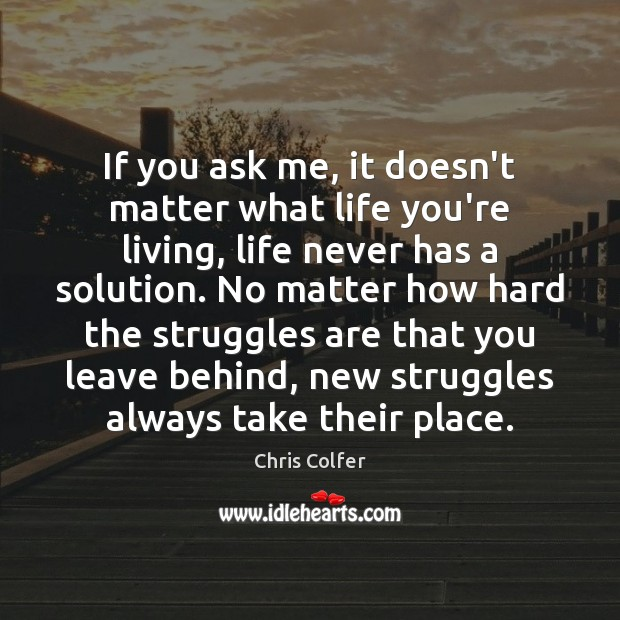 If you ask me, it doesn't matter what life you're living, life Chris Colfer Picture Quote