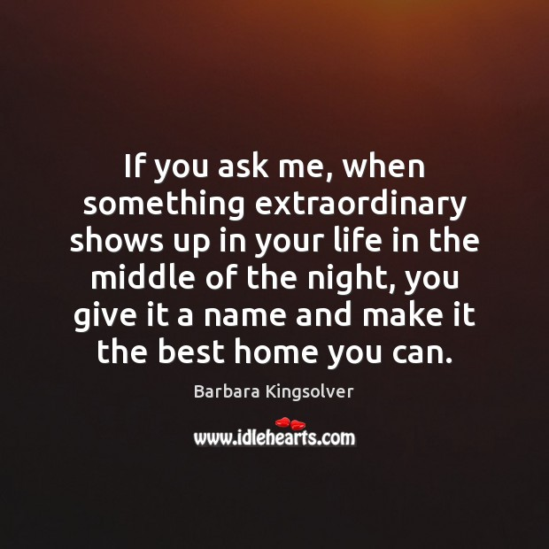 If you ask me, when something extraordinary shows up in your life Barbara Kingsolver Picture Quote