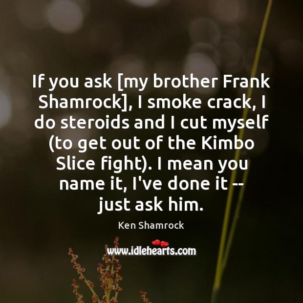 If you ask [my brother Frank Shamrock], I smoke crack, I do Image