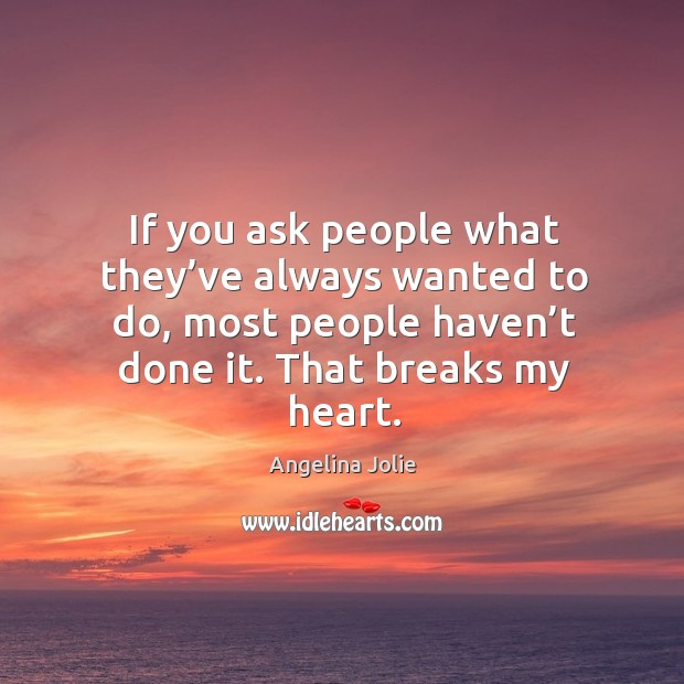 If you ask people what they've always wanted to do, most people haven't done it. That breaks my heart. Image