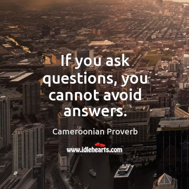 If you ask questions, you cannot avoid answers. Cameroonian Proverbs Image