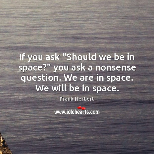 "If you ask ""Should we be in space?"" you ask a nonsense Frank Herbert Picture Quote"