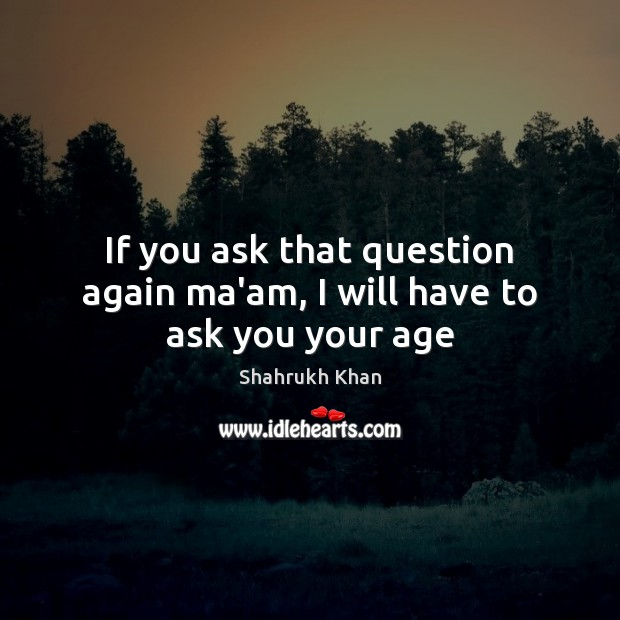 If you ask that question again ma'am, I will have to ask you your age Shahrukh Khan Picture Quote