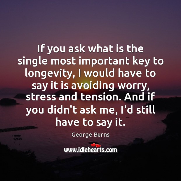 If you ask what is the single most important key to longevity, George Burns Picture Quote