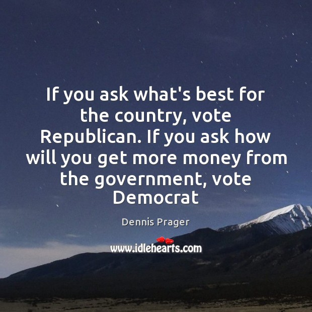 If you ask what's best for the country, vote Republican. If you Dennis Prager Picture Quote