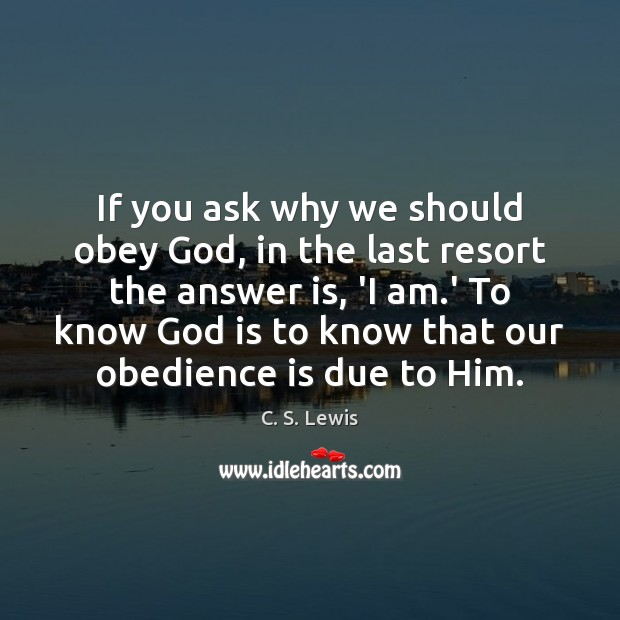 If you ask why we should obey God, in the last resort C. S. Lewis Picture Quote