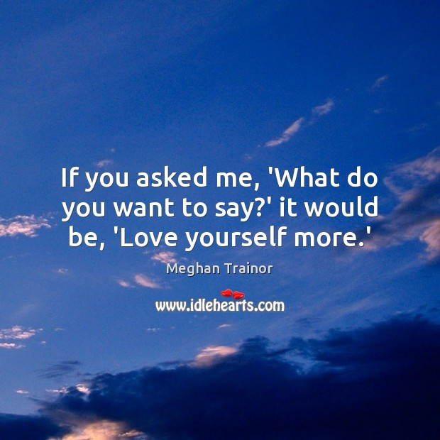If you asked me, 'What do you want to say?' it would be, 'Love yourself more.' Image