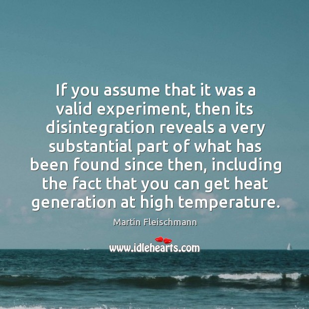 If you assume that it was a valid experiment, then its disintegration reveals a very Martin Fleischmann Picture Quote
