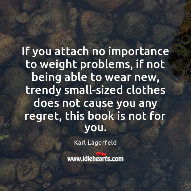 If you attach no importance to weight problems, if not being able Karl Lagerfeld Picture Quote