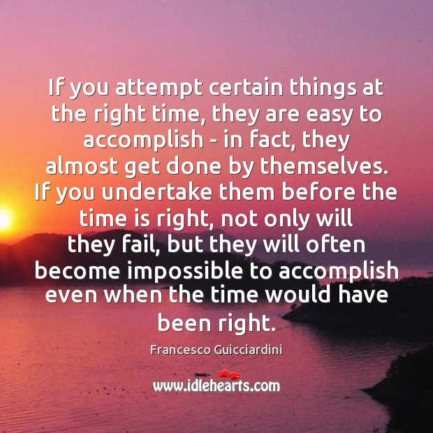 If you attempt certain things at the right time, they are easy Francesco Guicciardini Picture Quote