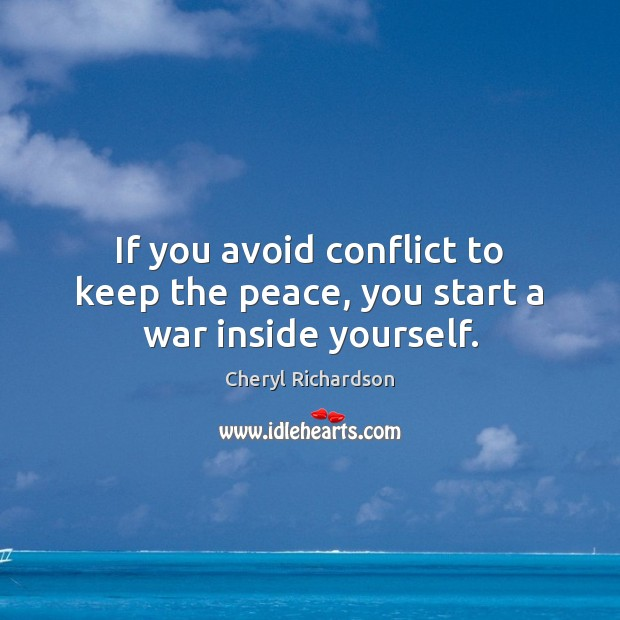 If you avoid conflict to keep the peace, you start a war inside yourself. Cheryl Richardson Picture Quote